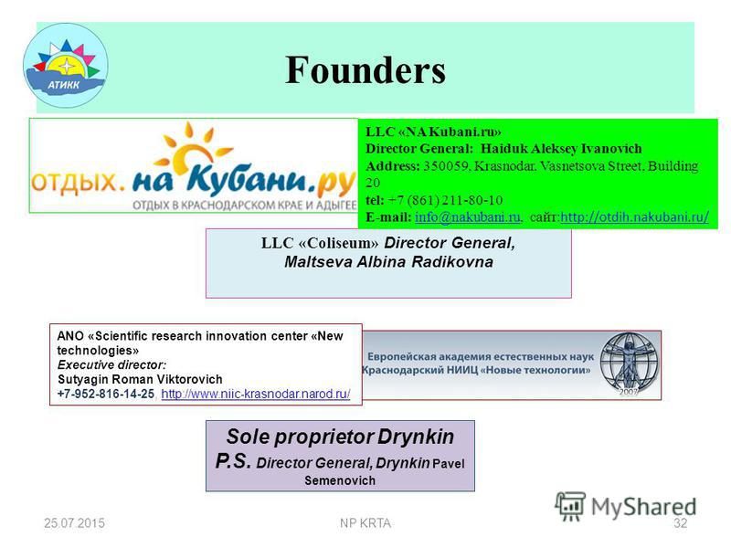 Founders 25.07.2015NP KRTA32 Sole proprietor Drynkin P.S. Director General, Drynkin Pavel Semenovich LLC «Coliseum» Director General, Maltseva Albina Radikovna ANO «Scientific research innovation center «New technologies» Executive director: Sutyagin