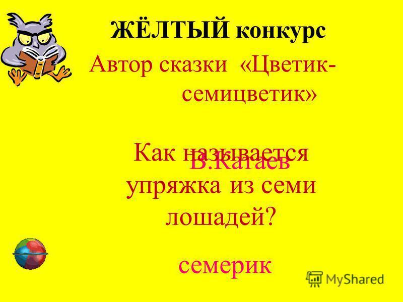 ЖЁЛТЫЙ конкурс Автор сказки «Цветик- семицветик» В.Катаев Как называется упряжка из семи лошадей? семерик