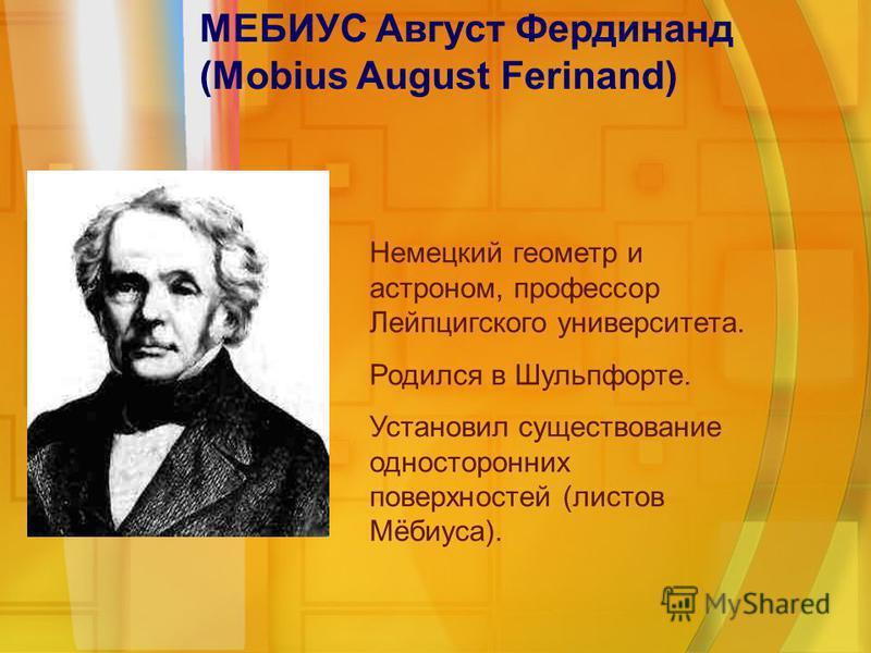 МЕБИУС Август Фердинанд (Mobius August Ferinand) Немецкий геометр и астроном, профессор Лейпцигского университета. Родился в Шульпфорте. Установил существование односторонних поверхностей (листов Мёбиуса).