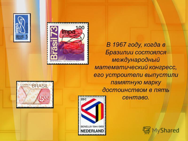 В 1967 году, когда в Бразилии состоялся международный математический конгресс, его устроители выпустили памятную марку достоинством в пять сентаво.