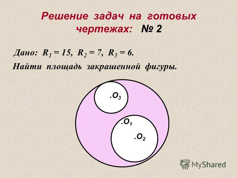 Решение задач на готовых чертежах: 1 Дано: R 1 = 10, R 2 = 8. Найти площадь закрашенной фигуры..О R1R1 R2R2