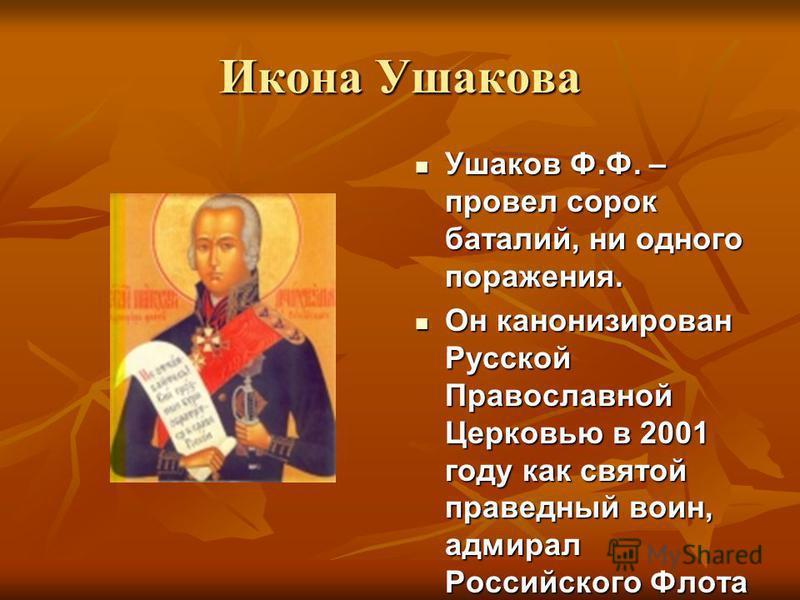 Икона Ушакова Ушаков Ф.Ф. – провел сорок баталий, ни одного поражения. Ушаков Ф.Ф. – провел сорок баталий, ни одного поражения. Он канонизирован Русской Православной Церковью в 2001 году как святой праведный воин, адмирал Российского Флота Он канониз