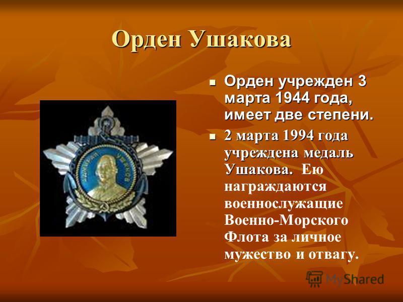 Орден Ушакова Орден учрежден 3 марта 1944 года, имеет две степени. Орден учрежден 3 марта 1944 года, имеет две степени. 2 марта 1994 года учреждена медаль Ушакова. 2 марта 1994 года учреждена медаль Ушакова. Ею награждаются военнослужащие Военно-Морс