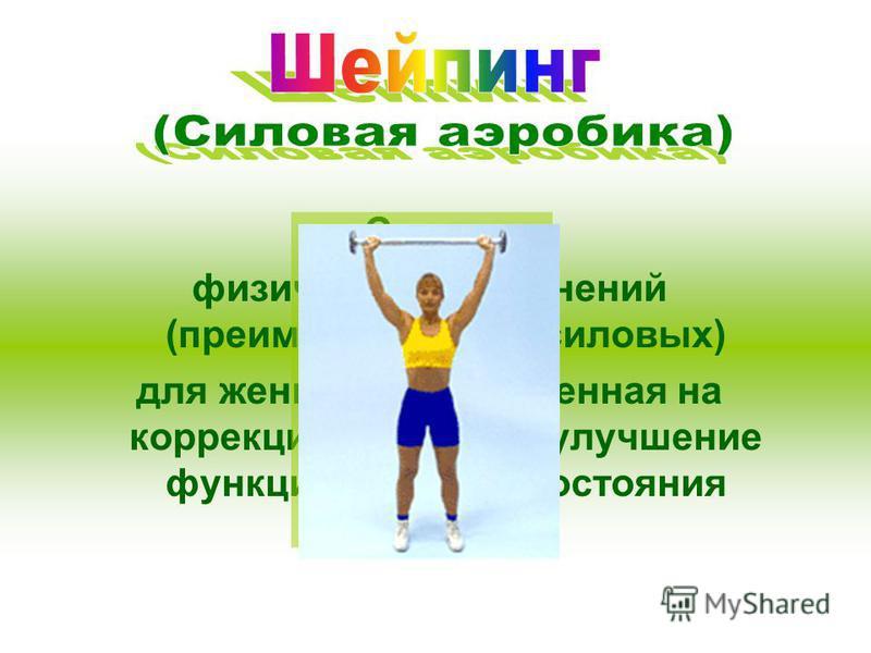 Система физических упражнений (преимущественно силовых) для женщин, направленная на коррекцию фигуры и улучшение функционального состояния организма.
