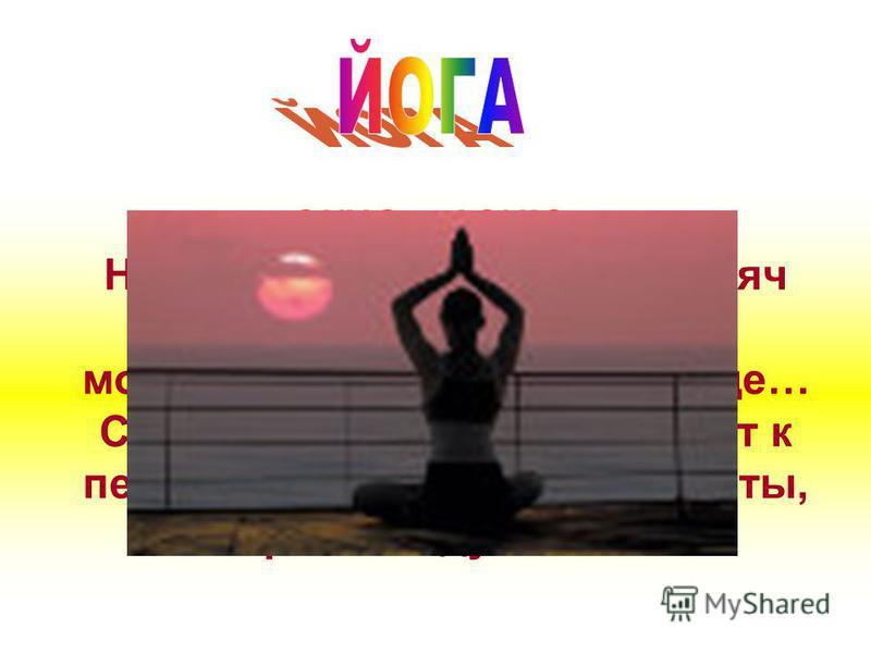 ОКНО в АЗИЮ ОКНО в АЗИЮ Не прошло и нескольких тысяч лет, как йога стала самым модным увлечением на Западе… Современного человека тянет к первоисточнику силы и красоты, к гармонии души и тела!