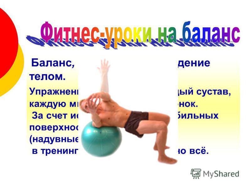 Баланс, координация, владение телом. Упражнения затрагивают каждый сустав, каждую мышцу, каждый позвонок. За счет использования нестабильных поверхностей (надувные платформы, мячи) в тренинг включено абсолютно всё.