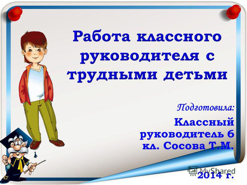 Работа классного руководителя с трудными детьми Подготовила: Классный руководитель 6 кл. Сосова Т.М. 2014 г.