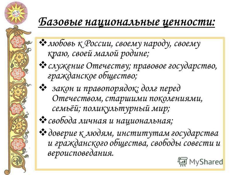 Базовые национальные ценности: любовь к России, своему народу, своему краю, своей малой родине; служение Отечеству; правовое государство, гражданское общество; закон и правопорядок; долг перед Отечеством, старшими поколениями, семьёй; поликультурный
