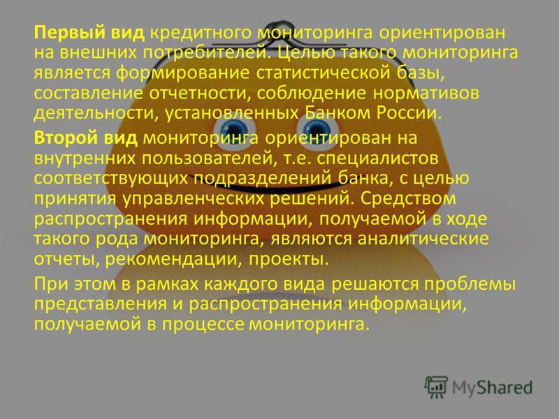 Первый вид кредитного мониторинга ориентирован на внешних потребителей. Целью такого мониторинга является формирование статистической базы, составление отчетности, соблюдение нормативов деятельности, установленных Банком России. Второй вид мониторинг