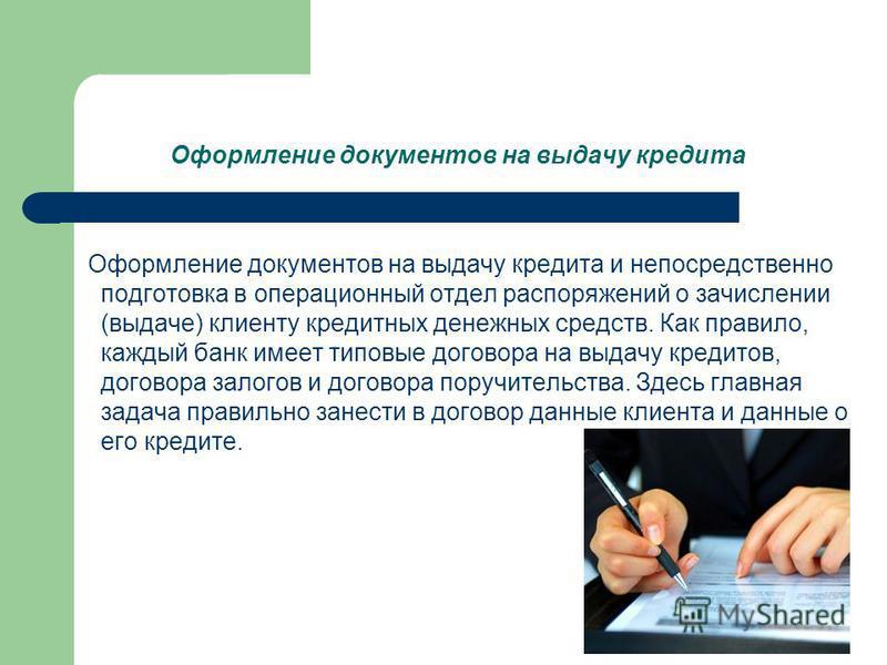 Оформление документов на выдачу кредита Оформление документов на выдачу кредита и непосредственно подготовка в операционный отдел распоряжений о зачислении (выдаче) клиенту кредитных денежных средств. Как правило, каждый банк имеет типовые договора н