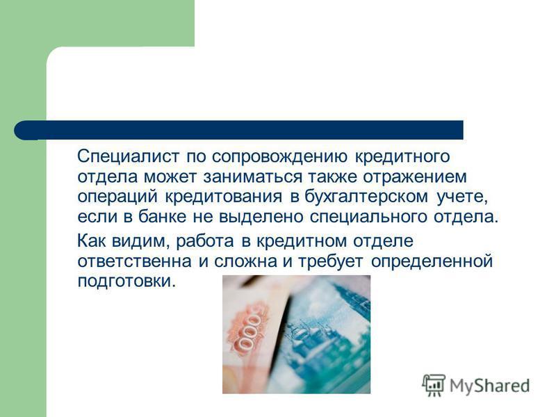 Специалист по сопровождению кредитного отдела может заниматься также отражением операций кредитования в бухгалтерском учете, если в банке не выделено специального отдела. Как видим, работа в кредитном отделе ответственна и сложна и требует определенн
