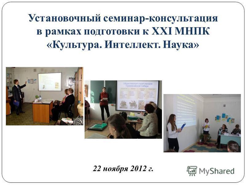 22 ноября 2012 г. Установочный семинар-консультация в рамках подготовки к XXI МНПК «Культура. Интеллект. Наука»
