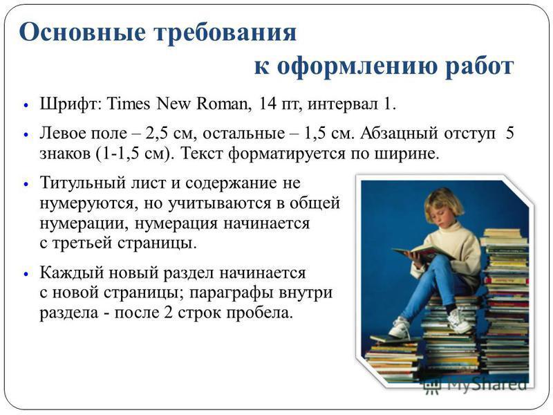 Основные требования к оформлению работ Шрифт: Times New Roman, 14 пт, интервал 1. Левое поле – 2,5 см, остальные – 1,5 см. Абзацный отступ 5 знаков (1-1,5 см). Текст форматируется по ширине. Титульный лист и содержание не нумеруются, но учитываются в