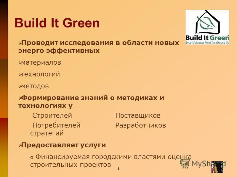 8 Build It Green Проводит исследования в области новых энергоэффективных материалов технологий методов Формирование знаний о методиках и технологиях у Строителей Поставщиков Потребителей Разработчиков стратегий Предоставляет услуги o Финансируемая го