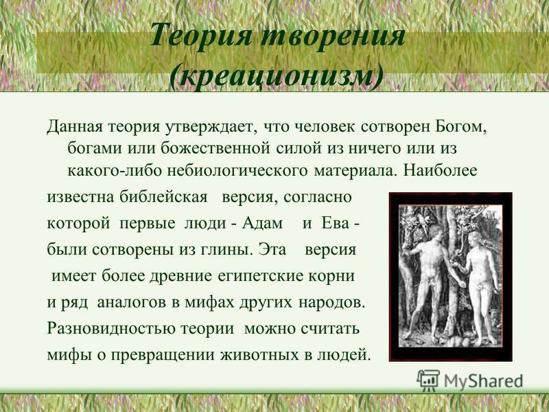 Теория творения (креационизм) Данная теория утверждает, что человек сотворен Богом, богами или божественной силой из ничего или из какого-либо небиологического материала. Наиболее известна библейская версия, согласно которой первые люди - Адам и Ева