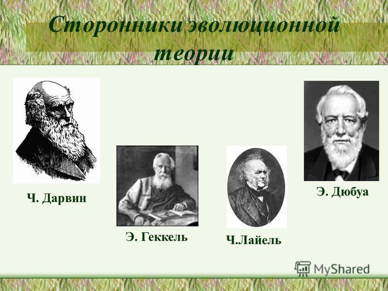 Сторонники эволюционной теории Ч. Дарвин Э. Геккель Ч.Лайель Э. Дюбуа