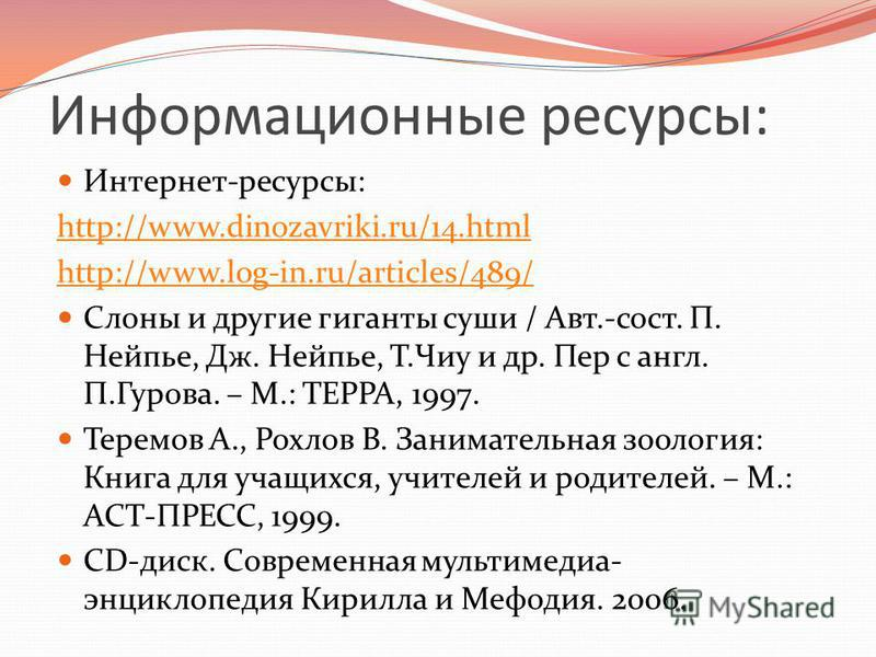Информационные ресурсы: Интернет-ресурсы: http://www.dinozavriki.ru/14. html http://www.log-in.ru/articles/489/ Слоны и другие гиганты суши / Авт.-сост. П. Нейпье, Дж. Нейпье, Т.Чиу и др. Пер с англ. П.Гурова. – М.: ТЕРРА, 1997. Теремов А., Рохлов В.
