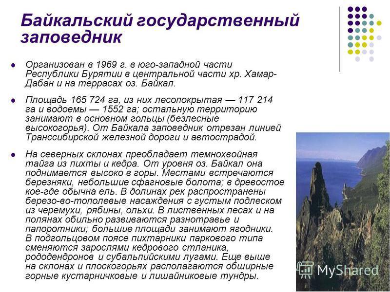 Организован в 1969 г. в юго-западной части Республики Бурятии в центральной части хр. Хамар- Дабан и на террасах оз. Байкал. Площадь 165 724 га, из них лесопокрытая 117 214 га и водоемы 1552 га; остальную территорию занимают в основном гольцы (безлес