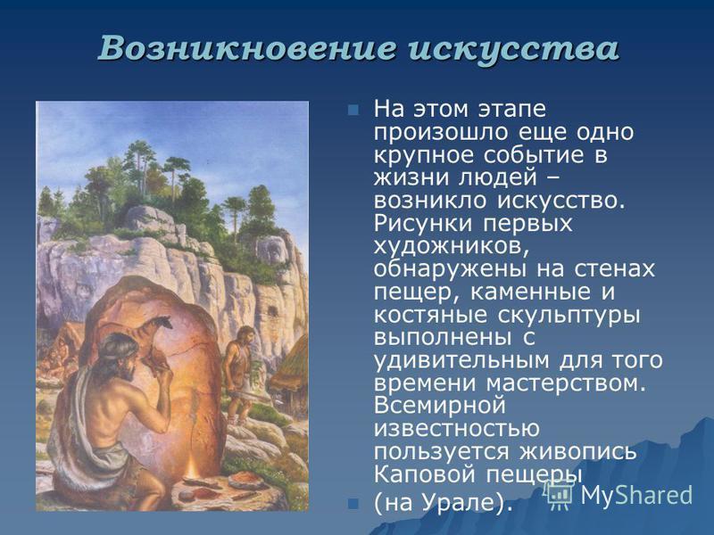 Возникновение искусства На этом этапе произошло еще одно крупное событие в жизни людей – возникло искусство. Рисунки первых художников, обнаружены на стенах пещер, каменные и костяные скульптуры выполнены с удивительным для того времени мастерством.
