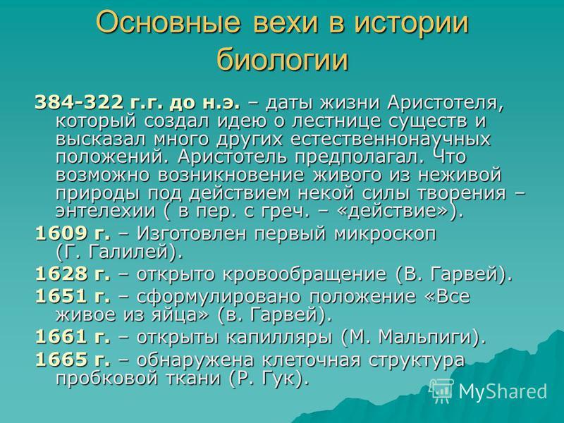 Основные вехи в истории биологии 384-322 г.г. до н.э. – даты жизни Аристотеля, который создал идею о лестнице существ и высказал много других естественнонаучных положений. Аристотель предполагал. Что возможно возникновение живого из неживой природы п