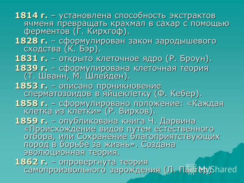 1814 г. – установлена способность экстрактов ячменя превращать крахмал в сахар с помощью ферментов (Г. Кирхгоф). 1828 г. – сформулирован закон зародышевого сходства (К. Бэр). 1831 г. – открыто клеточное ядро (Р. Броун). 1839 г. – сформулирована клето