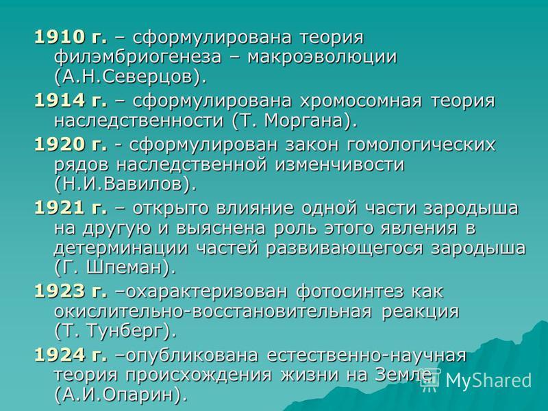 1910 г. – сформулирована теория филэмбриогенеза – макроэволюции (А.Н.Северцов). 1914 г. – сформулирована хромосомная теория наследственности (Т. Моргана). 1920 г. - сформулирован закон гомологических рядов наследственной изменчивости (Н.И.Вавилов). 1