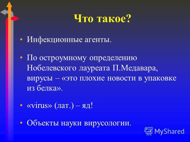 Что такое? Инфекционные агенты. По остроумному определению Нобелевского лауреата П.Медавара, вирусы – «это плохие новости в упаковке из белка». «virus» (лат.) – яд! Объекты науки вирусологии.