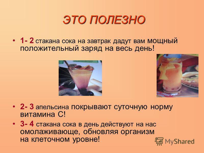 ЭТО ПОЛЕЗНО 1- 2 стакана сока на завтрак дадут вам мощный положительный заряд на весь день! 2- 3 апельсина покрывают суточную норму витамина С! 3- 4 стакана сока в день действуют на нас омолаживающие, обновляя организм на клеточном уровне!