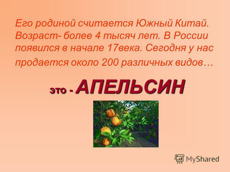 Его родиной считается Южный Китай. Возраст- более 4 тысяч лет. В России появился в начале 17 века. Сегодня у нас продается около 200 различных видов… это - АПЕЛЬСИН