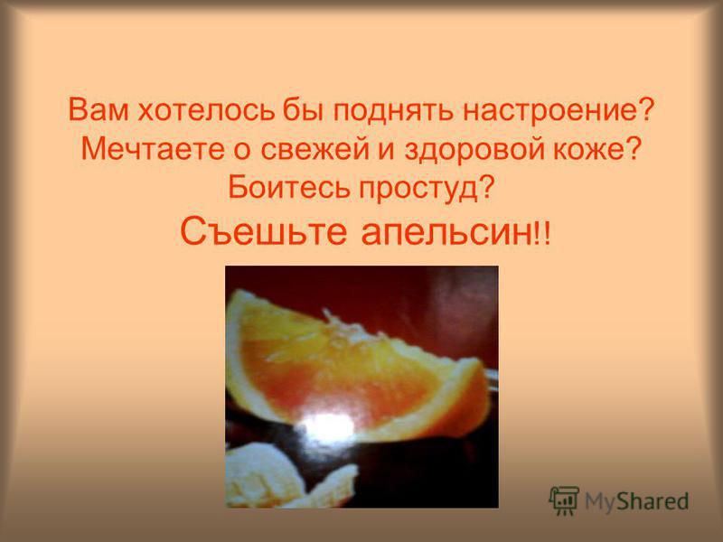 Вам хотелось бы поднять настроение? Мечтаете о свежей и здоровой коже? Боитесь простуд? Съешьте апельсин !!