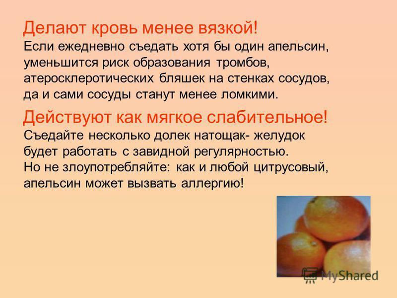 Делают кровь менее вязкой! Если ежедневно съедать хотя бы один апельсин, уменьшится риск образования тромбов, атеросклеротических бляшек на стенках сосудов, да и сами сосуды станут менее ломкими. Действуют как мягкое слабительное! Съедайте несколько