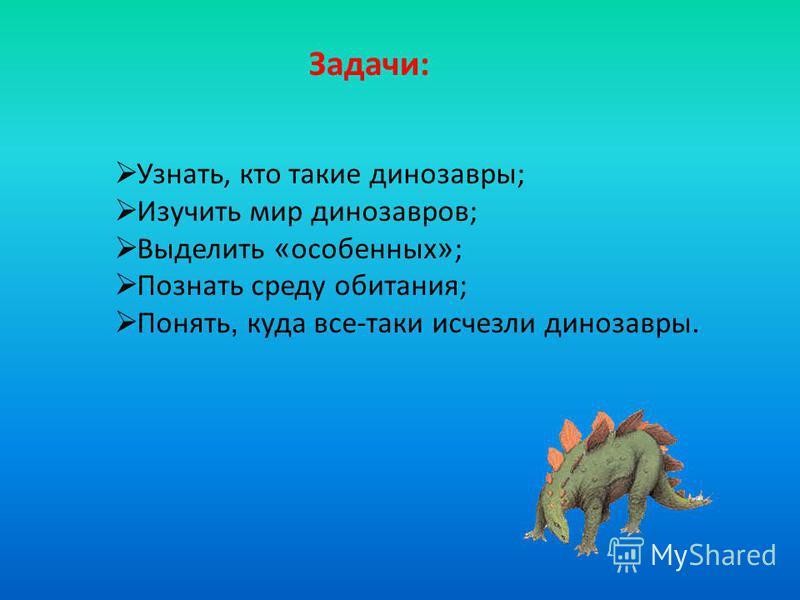 Задачи: Узнать, кто такие динозавры; Изучить мир динозавров; Выделить « особенных » ; Познать среду обитания; Понять, куда все-таки исчезли динозавры.