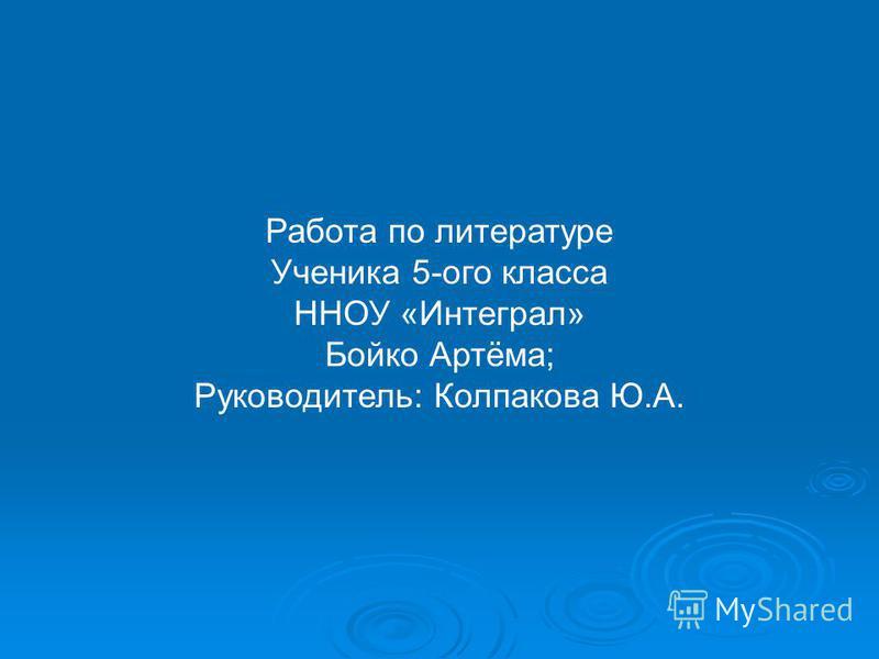 Работа по литературе Ученика 5-ого класса ННОУ «Интеграл» Бойко Артёма; Руководитель: Колпакова Ю.А.