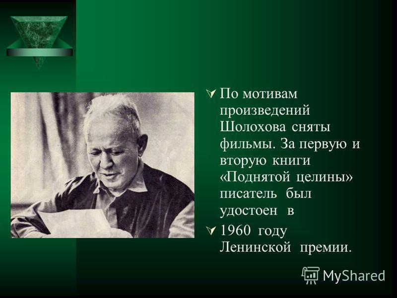 По мотивам произведений Шолохова сняты фильмы. За первую и вторую книги «Поднятой целины» писатель был удостоен в 1960 году Ленинской премии.