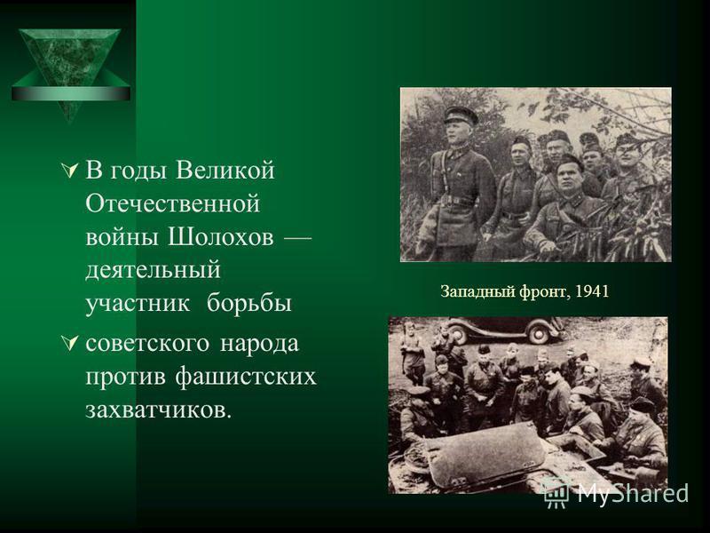 Западный фронт, 1941 В годы Великой Отечественной войны Шолохов деятельный участник борьбы советского народа против фашистских захватчиков.
