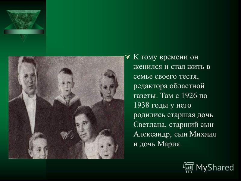К тому времени он женился и стал жить в семье своего тестя, редактора областной газеты. Там с 1926 по 1938 годы у него родились старшая дочь Светлана, старший сын Александр, сын Михаил и дочь Мария.