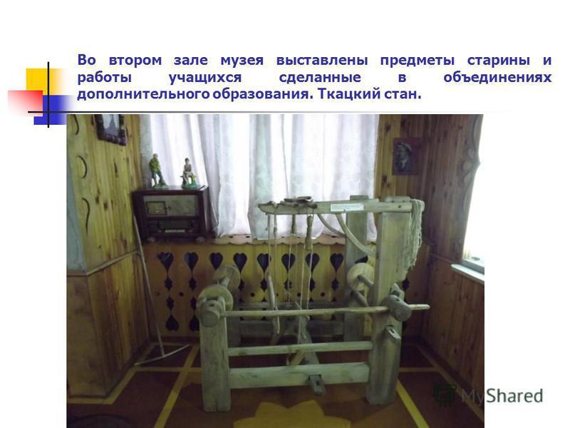 Во втором зале музея выставлены предметы старины и работы учащихся сделанные в объединениях дополнительного образования. Ткацкий стан.