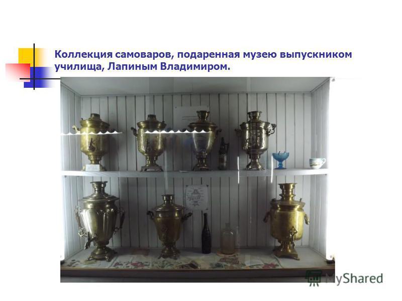 Коллекция самоваров, подаренная музею выпускником училища, Лапиным Владимиром.