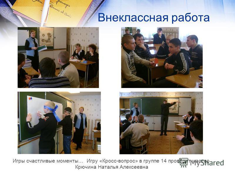 Внеклассная работа Игры счастливые моменты… Игру «Кросс-вопрос» в группе 14 проводит мастер Крючина Наталья Алексеевна