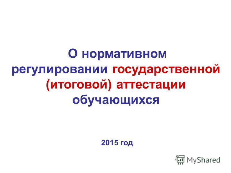 О нормативном регулировании государственной (итоговой) аттестации обучающихся 2015 год