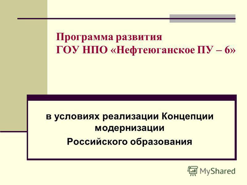 Программа развития ГОУ НПО «Нефтеюганское ПУ – 6» в условиях реализации Концепции модернизации Российского образования
