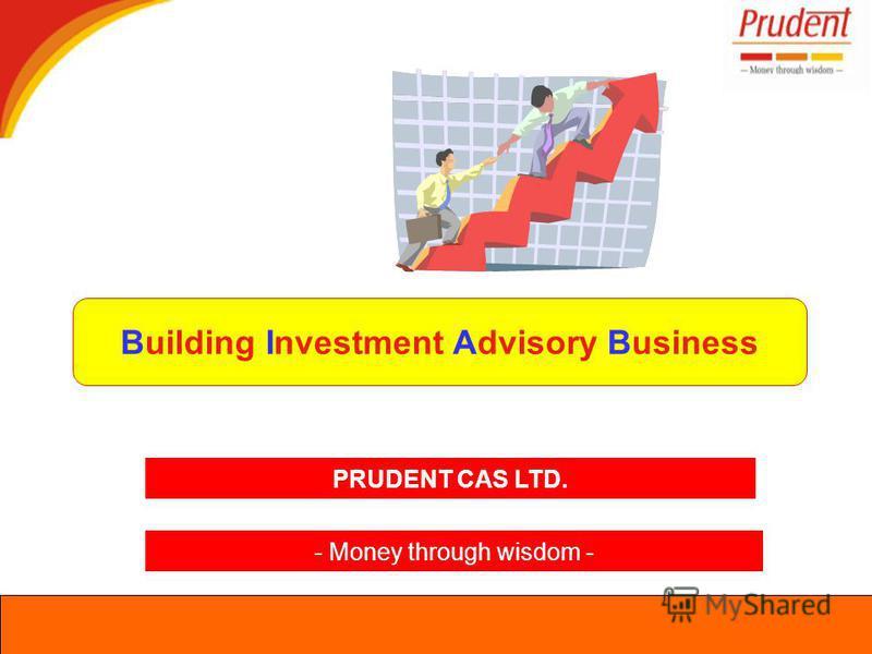 Building Investment Advisory Business PRUDENT CAS LTD. - Money through wisdom -