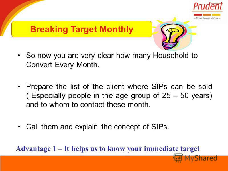 So now you are very clear how many Household to Convert Every Month. Prepare the list of the client where SIPs can be sold ( Especially people in the age group of 25 – 50 years) and to whom to contact these month. Call them and explain the concept of