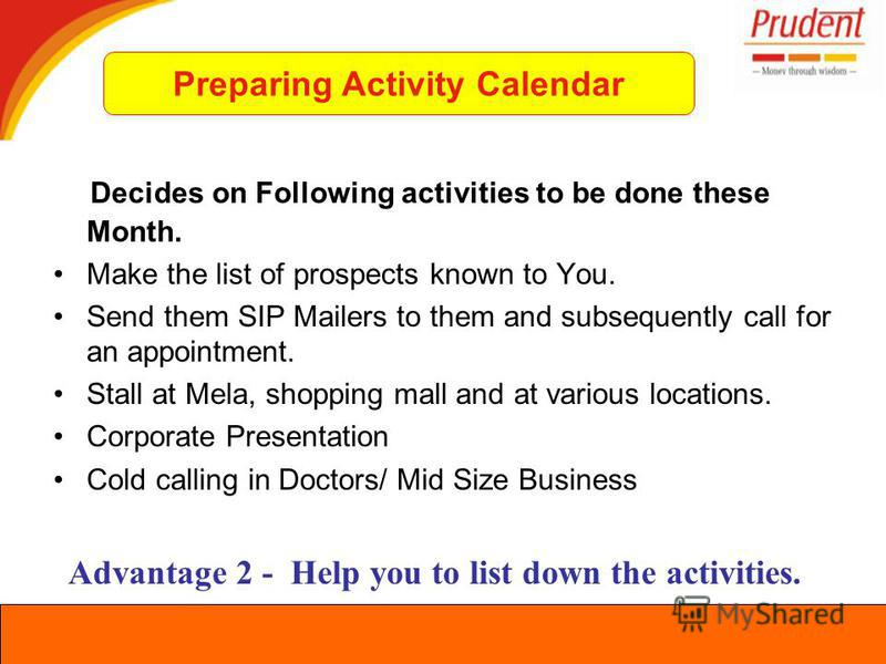 Decides on Following activities to be done these Month. Make the list of prospects known to You. Send them SIP Mailers to them and subsequently call for an appointment. Stall at Mela, shopping mall and at various locations. Corporate Presentation Col