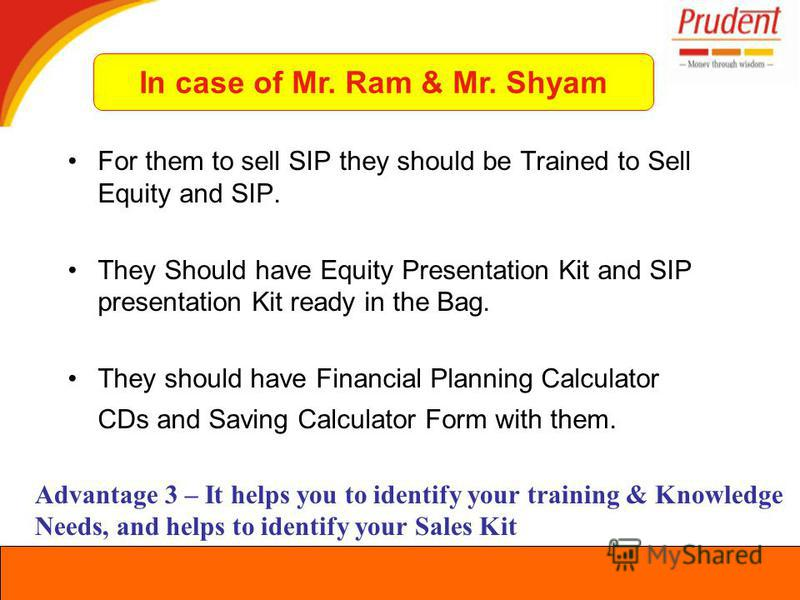 For them to sell SIP they should be Trained to Sell Equity and SIP. They Should have Equity Presentation Kit and SIP presentation Kit ready in the Bag. They should have Financial Planning Calculator CDs and Saving Calculator Form with them. Advantage