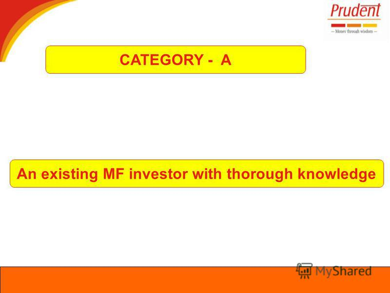 CATEGORY - A An existing MF investor with thorough knowledge