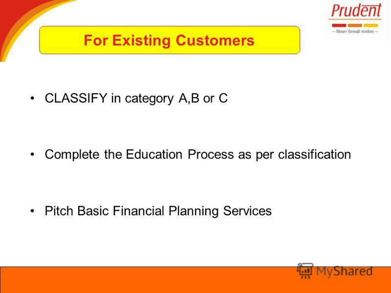 CLASSIFY in category A,B or C Complete the Education Process as per classification Pitch Basic Financial Planning Services For Existing Customers