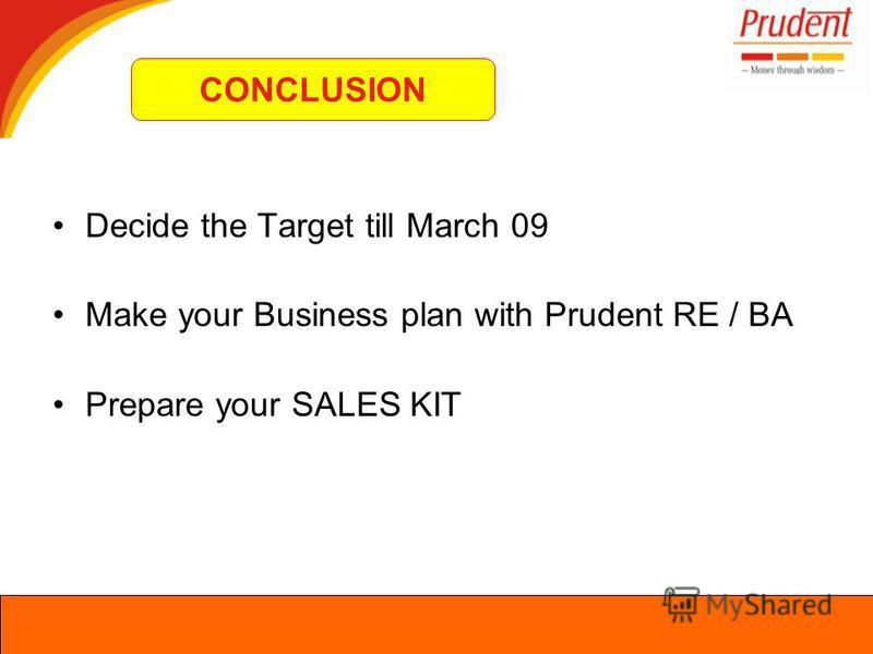 Decide the Target till March 09 Make your Business plan with Prudent RE / BA Prepare your SALES KIT CONCLUSION