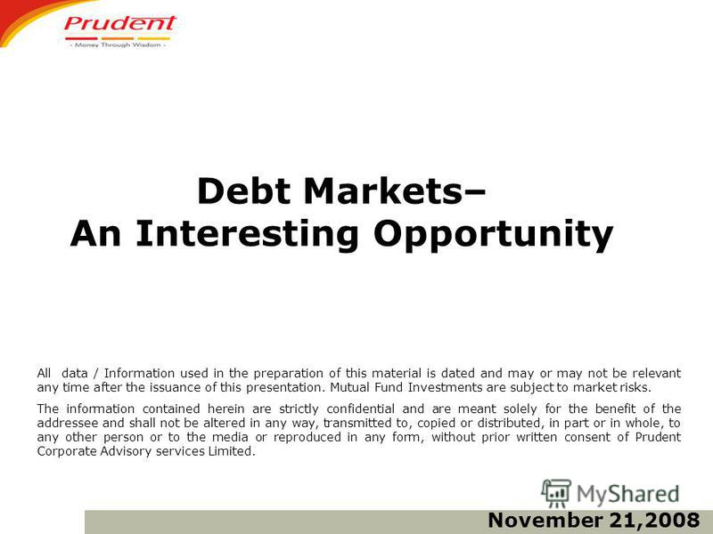 Debt Markets– An Interesting Opportunity All data / Information used in the preparation of this material is dated and may or may not be relevant any time after the issuance of this presentation. Mutual Fund Investments are subject to market risks. Th