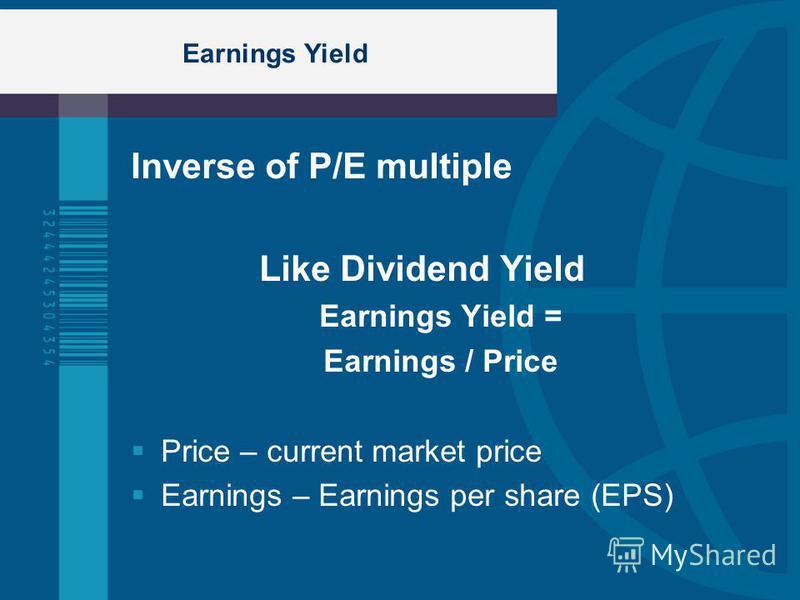 Earnings Yield Inverse of P/E multiple Like Dividend Yield Earnings Yield = Earnings / Price Price – current market price Earnings – Earnings per share (EPS)